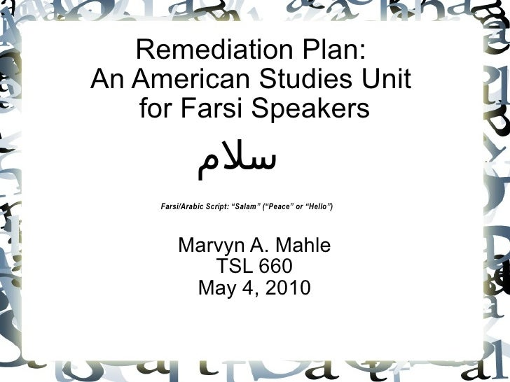 Remediation Plan:  An American Studies Unit  for Farsi Speakers Marvyn A. Mahle TSL 660 May 4, 2010 سلام Farsi/Arabic Scri...