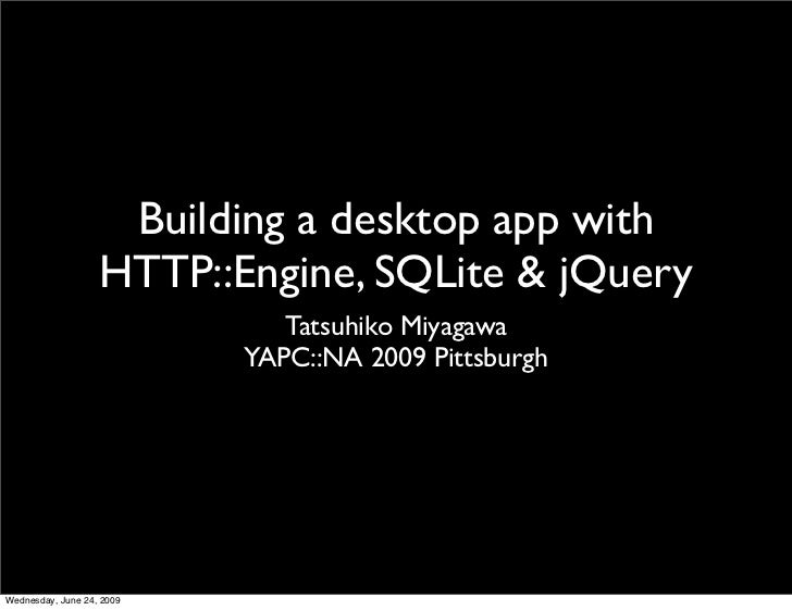 Building a desktop app with                    HTTP::Engine, SQLite & jQuery                               Tatsuhiko Miyag...