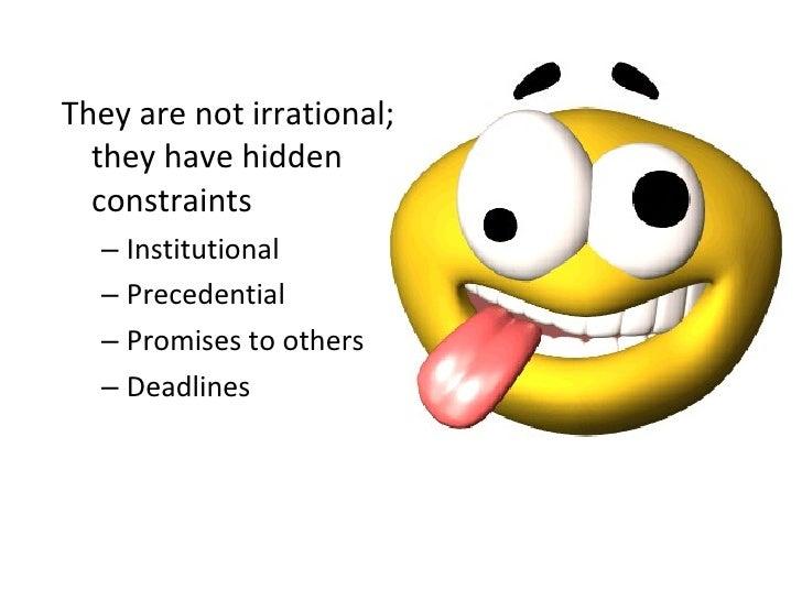 <ul><li>They are not irrational; they have hidden constraints </li></ul><ul><ul><li>Institutional </li></ul></ul><ul><ul><...