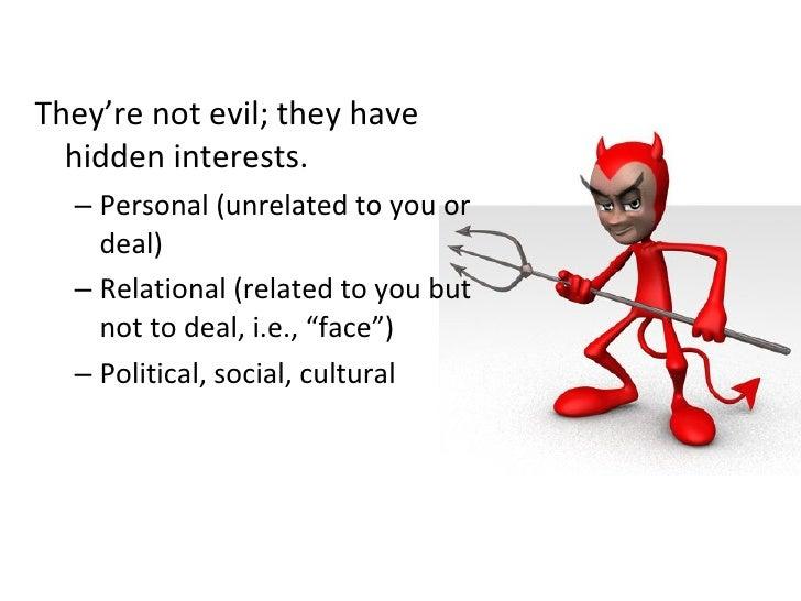 <ul><li>They're not evil; they have hidden interests. </li></ul><ul><ul><li>Personal (unrelated to you or deal) </li></ul>...