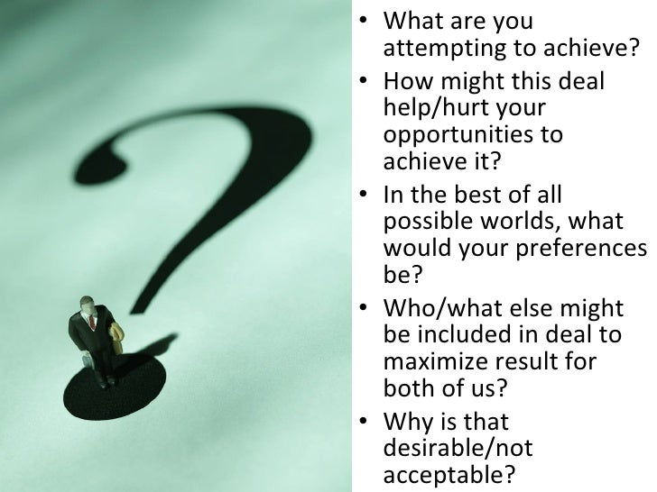 <ul><li>What are you attempting to achieve? </li></ul><ul><li>How might this deal help/hurt your opportunities to achieve ...