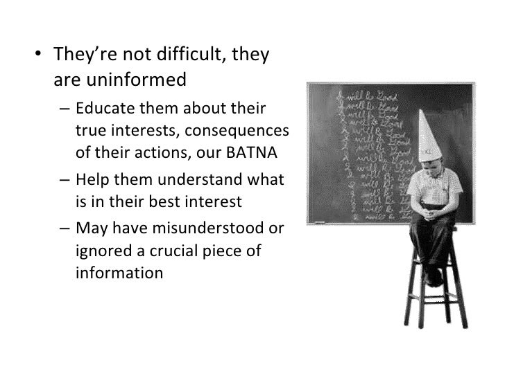 <ul><li>They're not difficult, they are uninformed </li></ul><ul><ul><li>Educate them about their true interests, conseque...