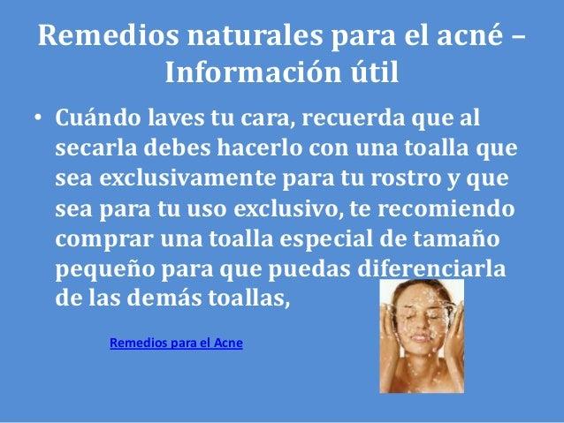 Remedios naturales para el acné –       Información útil• Cuándo laves tu cara, recuerda que al  secarla debes hacerlo con...
