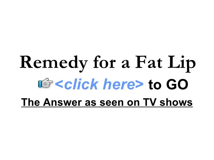 The Answer as seen on TV shows Remedy for a Fat Lip < click here >   to   GO