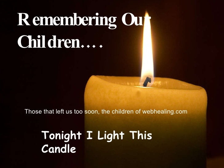 Remembering Our Children…. Those that left us too soon, the children of webhealing.com Tonight I Light This Candle