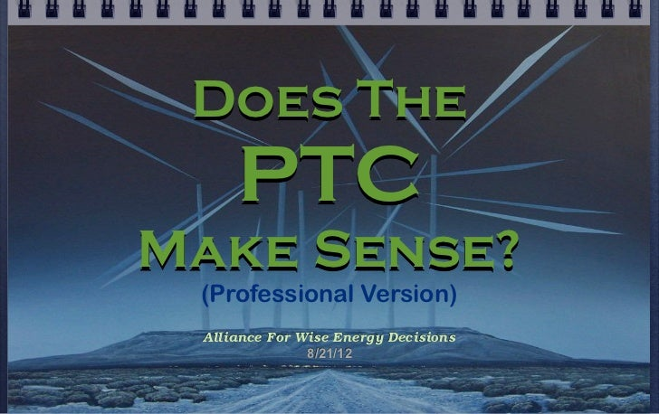 Does The     PTCMake Sense? (Professional Version) Alliance For Wise Energy Decisions               8/21/12
