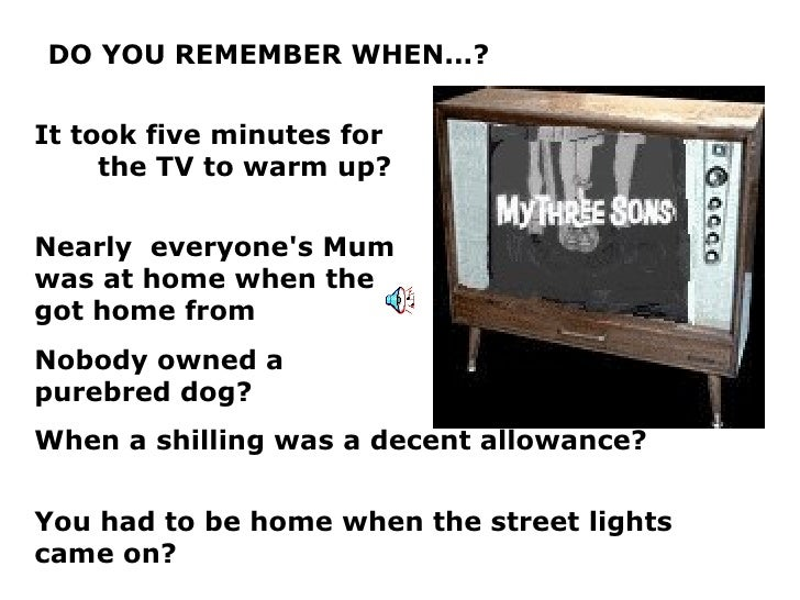 DO YOU REMEMBER WHEN...? It took five minutes for  the TV to warm up? Nearly  everyone's Mum  was at home when the  kids g...