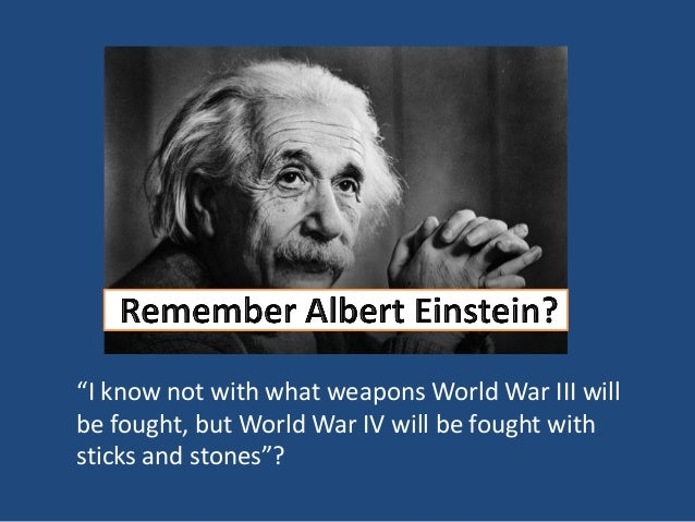 """I know not with what weapons World War III will be fought, but World War IV will be fought with sticks and stones""?"