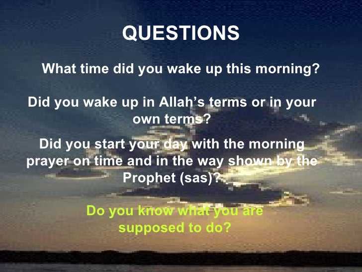 QUESTIONS What time did you wake up this morning? Did you wake up in Allah's terms or in your own terms? Did you start you...