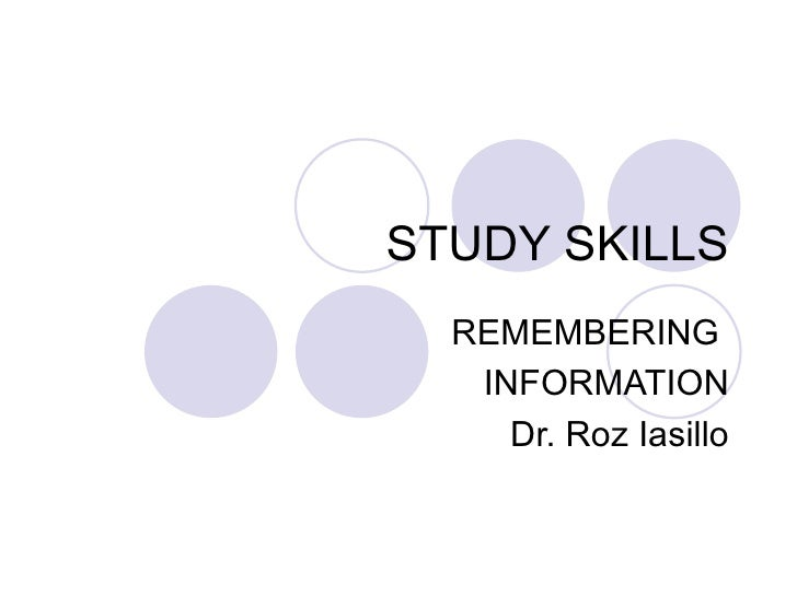 STUDY SKILLS REMEMBERING  INFORMATION Dr. Roz Iasillo