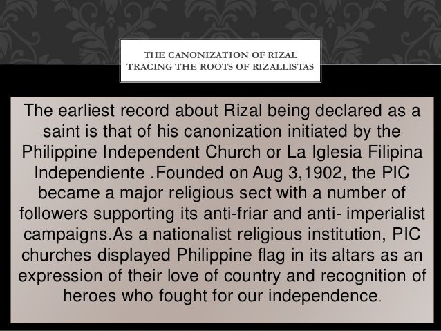 The earliest record about Rizal being declared as a saint is that of his canonization initiated by the Philippine Independ...