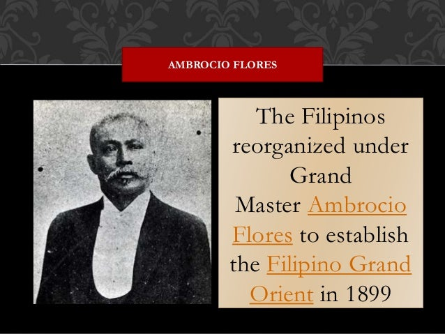 The Filipinos reorganized under Grand Master Ambrocio Flores to establish the Filipino Grand Orient in 1899 AMBROCIO FLORES