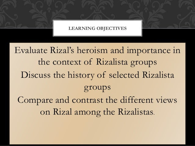 Evaluate Rizal's heroism and importance in the context of Rizalista groups Discuss the history of selected Rizalista group...