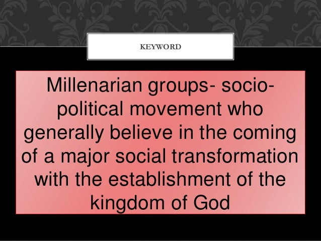 Millenarian groups- socio- political movement who generally believe in the coming of a major social transformation with th...