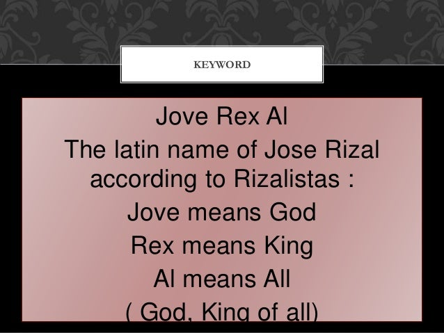 Jove Rex Al The latin name of Jose Rizal according to Rizalistas : Jove means God Rex means King Al means All ( God, King ...
