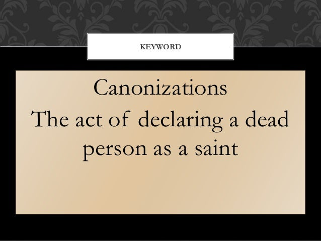 Canonizations The act of declaring a dead person as a saint KEYWORD