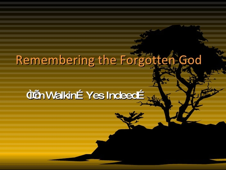 """Remembering the Forgotten God """" I'm Walkin…Yes Indeed…"""