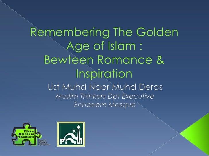 Remembering The Golden Age of Islam : Bewteen Romance & Inspiration<br />Ust Muhd Noor Muhd Deros<br />Muslim Thinkers Dpt...
