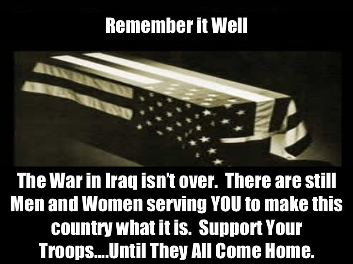 The War in Iraq isn't over.  There are still Men and Women serving YOU to make this country what it is.  Support Your Troo...