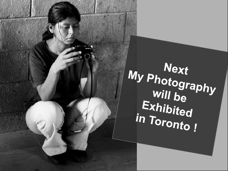 Next<br />My Photography <br />will be <br />Exhibited <br />in Toronto !<br />