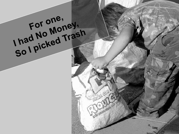 For one,<br />I had No Money, <br />So I picked Trash<br />