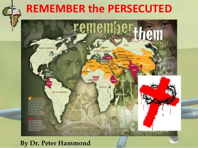 REMEMBER the PERSECUTED By Dr. Peter Hammond
