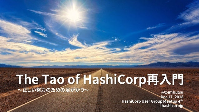 The Tao of HashiCorp再入門 ~正しい努力のための足がかり~ @zembutsu Dec 17, 2018 HashiCorp User Group Meetup 4th #hashicorpjp