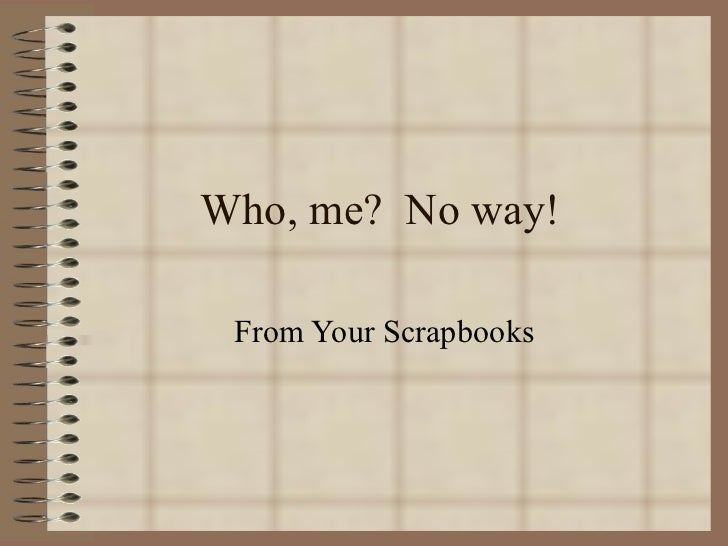 Who, me?  No way! From Your Scrapbooks