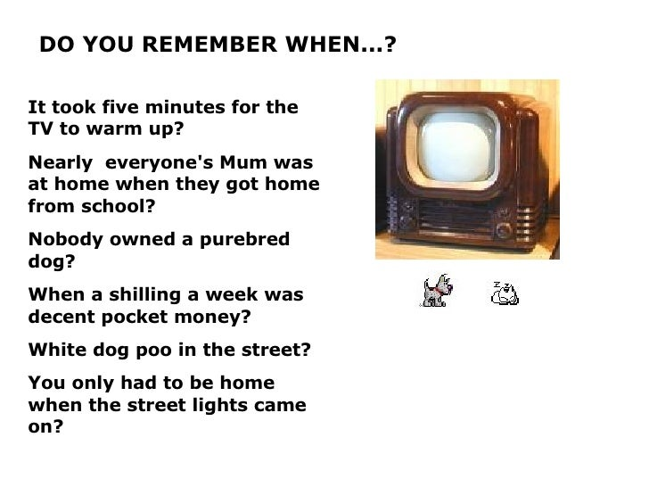 DO YOU REMEMBER WHEN...? It took five minutes for the TV to warm up? Nearly  everyone's Mum was at home when they got home...