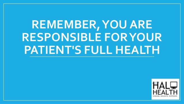 REMEMBER,YOU ARE RESPONSIBLE FORYOUR PATIENT'S FULL HEALTH