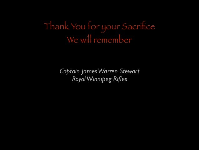 Thank You for your Sacrifice We will remember  Captain James Warren Stewart	  Royal Winnipeg Rifles