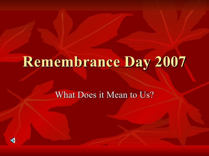 Remembrance Day 2007 What Does it Mean to Us?
