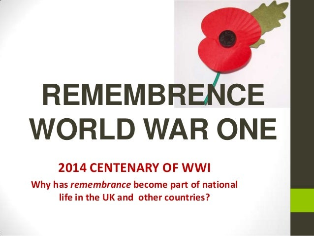 REMEMBRENCE WORLD WAR ONE 2014 CENTENARY OF WWI Why has remembrance become part of national life in the UK and other count...