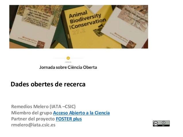 Remedios Melero (IATA –CSIC) Miembro del grupo Acceso Abierto a la Ciencia Partner del proyecto FOSTER plus rmelero@iata.c...