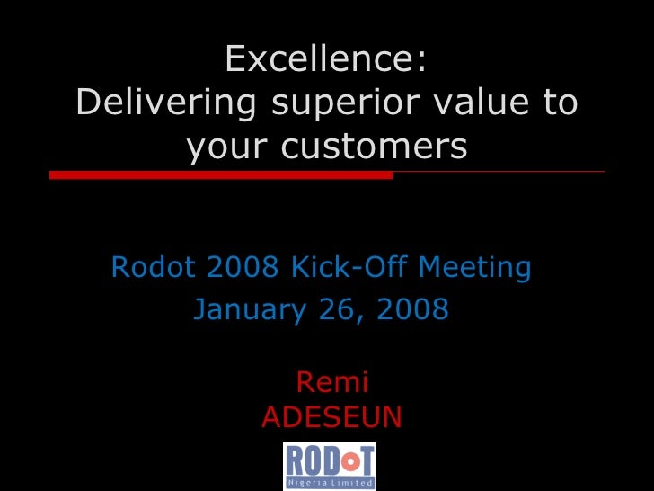Excellence : De livering superior value to your customers Rodot 2008 Kick-Off Meeting January 26, 2008 Remi ADESEUN