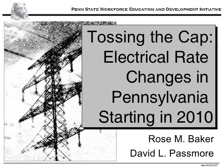 Tossing the Cap: Electrical Rate  Changes in  Pennsylvania  Starting in 2010 Rose M. Baker David L. Passmore