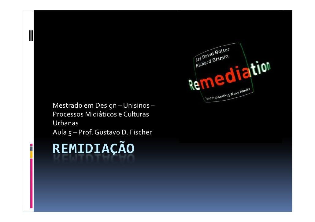Mestrado em Design – Unisinos – Processos Midiáticos e Culturas Urbanas Aula 5 – Prof. Gustavo D. Fischer  REMIDIAÇÃO