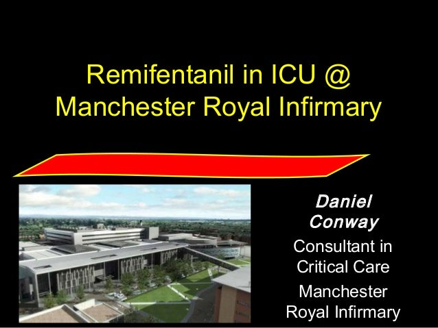 daniel.conway @cmmc.nhs.uk Remifentanil in ICU @ Manchester Royal Infirmary Daniel Conway Consultant in Critical Care Manc...