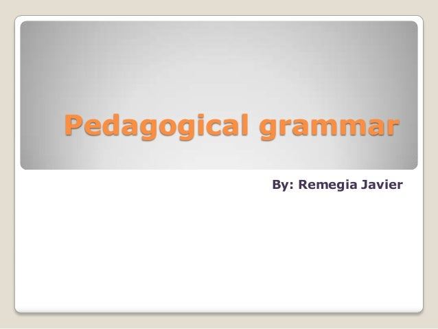 Pedagogical grammar           By: Remegia Javier