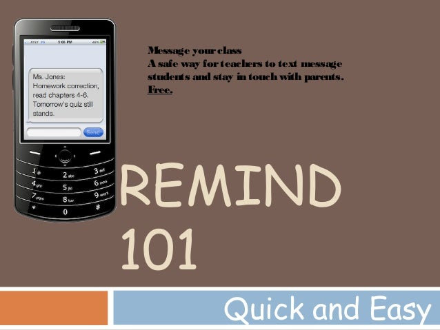 REMIND 101 Quick and Easy Message yourclass A safe way forteachers to text message students and stay in touch with parents...