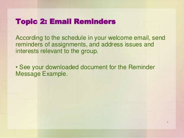 Topic 2: Email Reminders According to the schedule in your welcome email, send reminders of assignments, and address issue...