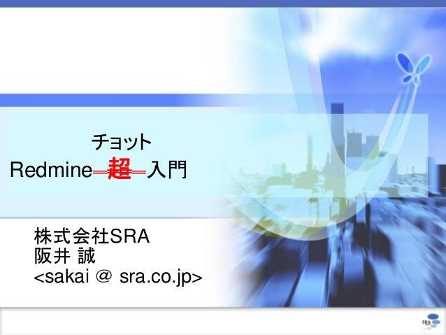 チョット Redmine 超 入門 株式会社SRA 阪井 誠 <sakai @ sra.co.jp>