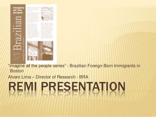 """""""imagine all the people series"""" - Brazilian Foreign-Born Immigrants in  BostonAlvaro Lima – Director of Research - BRAREMI..."""