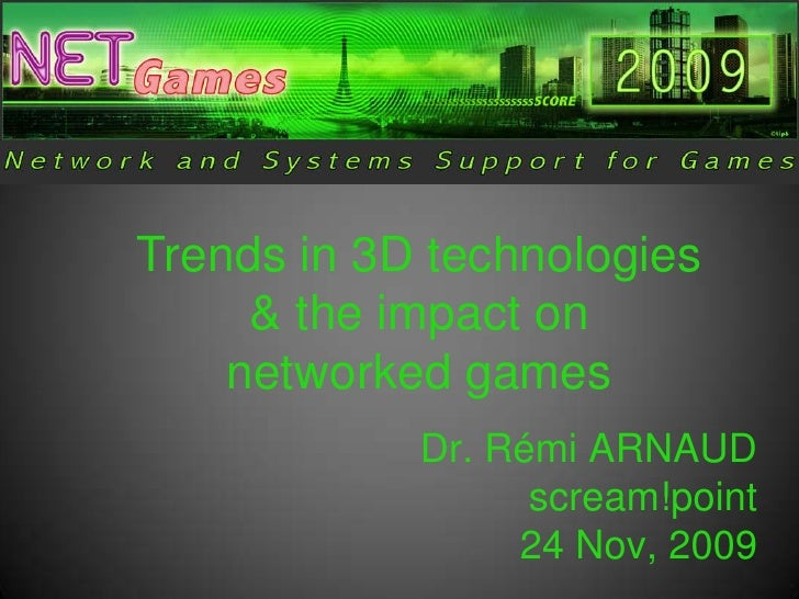 Trends in 3D technologies & the impact on networked games<br />Dr. RémiARNAUDscream!point24 Nov, 2009<br />
