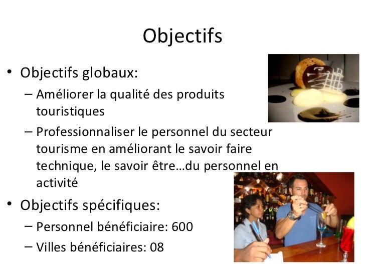 Objectifs• Objectifs globaux:  – Améliorer la qualité des produits    touristiques  – Professionnaliser le personnel du se...