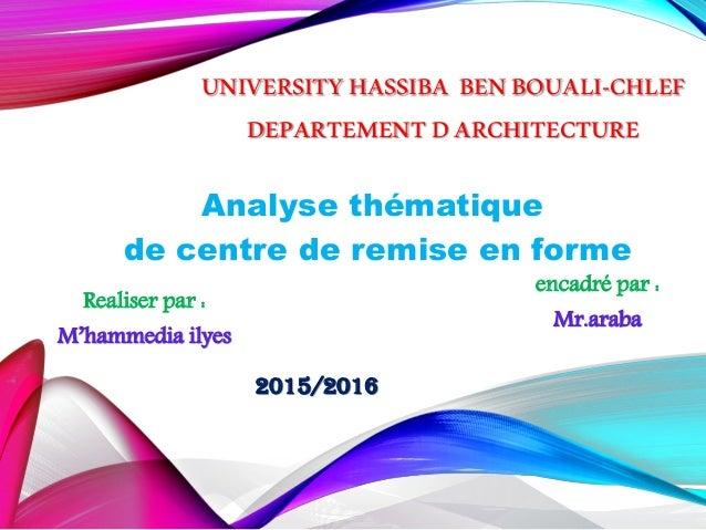 UNIVERSITYHASSIBA BENBOUALI-CHLEF DEPARTEMENTDARCHITECTURE Analyse thématique de centre de remise en forme Realiser par : ...