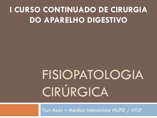 I CURSO CONTINUADO DE CIRURGIA DO APARELHO DIGESTIVO  FISIOPATOLOGIA CIRÚRGICA Yuri Assis – Médico Intensivista HUPD / HTL...