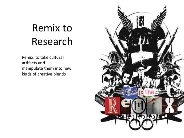 Remix to Research Remix: to take cultural artifacts and manipulate them into new kinds of creative blends