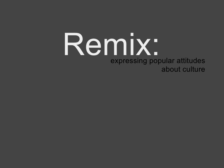 Remix:   expressing popular attitudes about culture