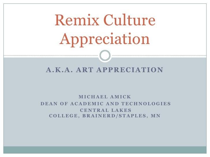 Remix Culture    Appreciation  A.K.A. ART APPRECIATION             MICHAEL AMICK DEAN OF ACADEMIC AND TECHNOLOGIES        ...